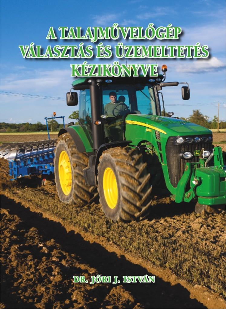 Jóri-J. István 2013: A talajművelőgép választás és üzemeltetés kézikönyve